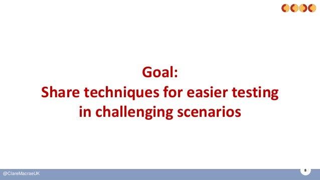 8 @ClareMacraeUK Goal: Share techniques for easier testing in challenging scenarios
