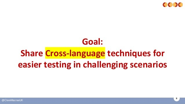 9 @ClareMacraeUK Goal: Share Cross-language techniques for easier testing in challenging scenarios