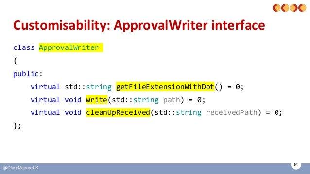 94 @ClareMacraeUK Customisability: ApprovalWriter interface class ApprovalWriter { public: virtual std::string getFileExte...