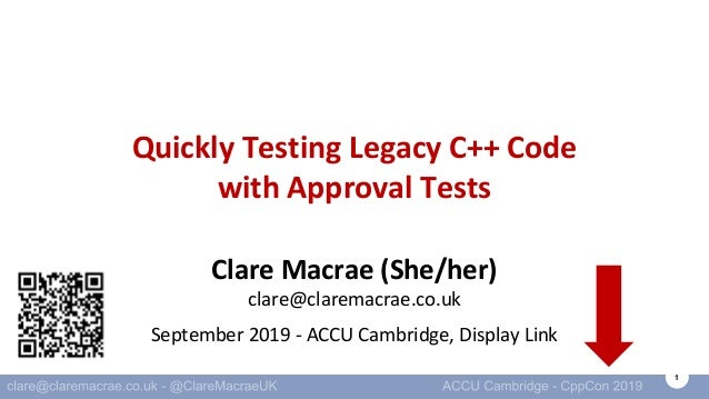 1 Quickly Testing Legacy C++ Code with Approval Tests Clare Macrae (She/her) clare@claremacrae.co.uk September 2019 - ACCU...