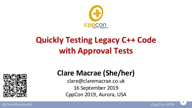 1 Quickly Testing Legacy C++ Code with Approval Tests Clare Macrae (She/her) clare@claremacrae.co.uk 16 September 2019 Cpp...