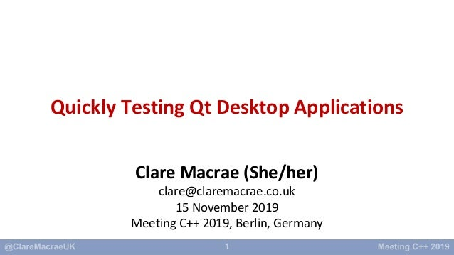 1 Quickly Testing Qt Desktop Applications Clare Macrae (She/her) clare@claremacrae.co.uk 15 November 2019 Meeting C++ 2019...