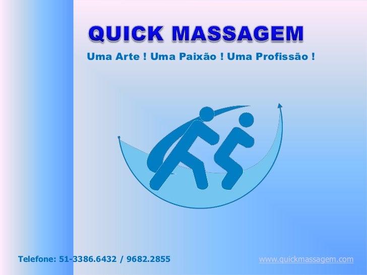 QUICK MASSAGEM<br />Uma Arte ! Uma Paixão ! Uma Profissão !<br />Telefone: 51-3386.6432 / 9682.2855<br />www.quickmassagem...