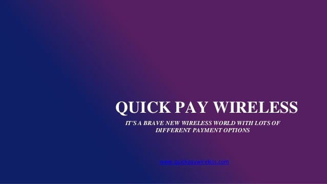 QUICK PAY WIRELESS IT'S A BRAVE NEW WIRELESS WORLD WITH LOTS OF DIFFERENT PAYMENT OPTIONS www.quickpaywireless.com