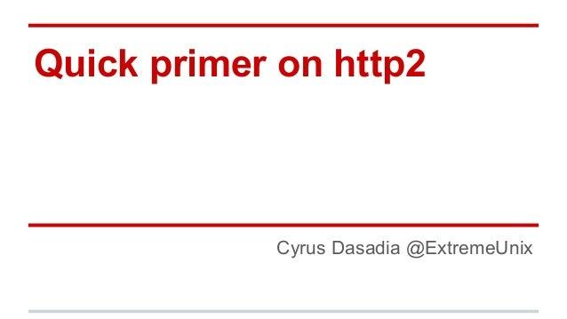 Quick primer on http2 Cyrus Dasadia @ExtremeUnix