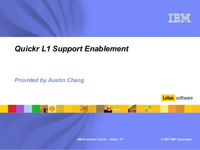 ®Quickr L1 Support EnablementProvided by Austin Chang                     IBM Innovation Center – Dallas, TX   © 2007 IBM ...