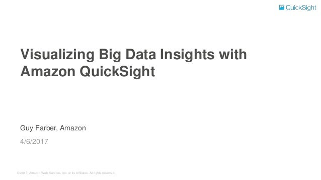 © 2017, Amazon Web Services, Inc. or its Affiliates. All rights reserved. Guy Farber, Amazon Visualizing Big Data Insights...