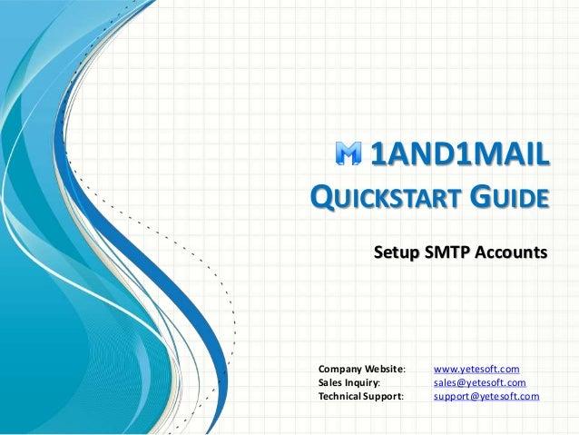 1AND1MAIL QUICKSTART GUIDE Setup SMTP Accounts Company Website: www.yetesoft.com Sales Inquiry: sales@yetesoft.com Technic...
