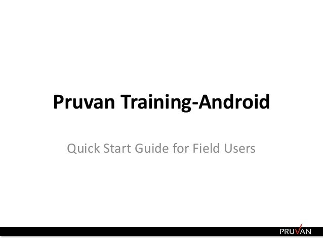 Pruvan Training-Android  Quick Start Guide for Field Users  1 Confidential Information © 2010-2013. Do not Duplicate or Di...