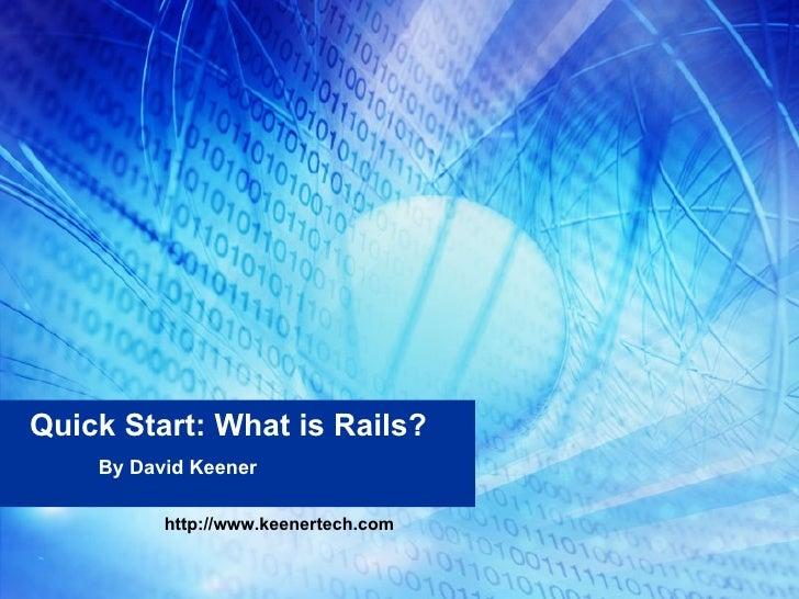 Quick Start: What is Rails? By David Keener http://www.keenertech.com