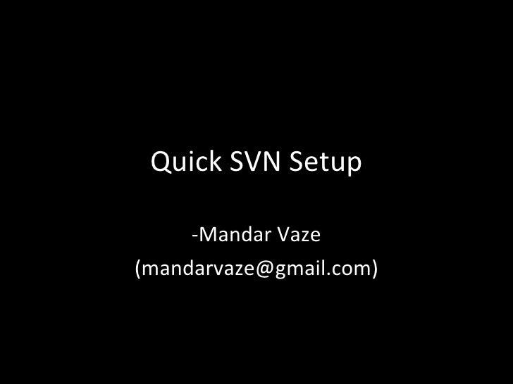 Quick SVN Setup -Mandar Vaze (mandarvaze@gmail.com)
