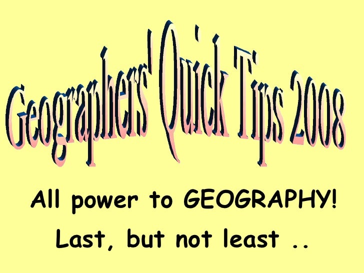 All power to GEOGRAPHY! Last, but not least .. Geographers' Quick Tips 2008