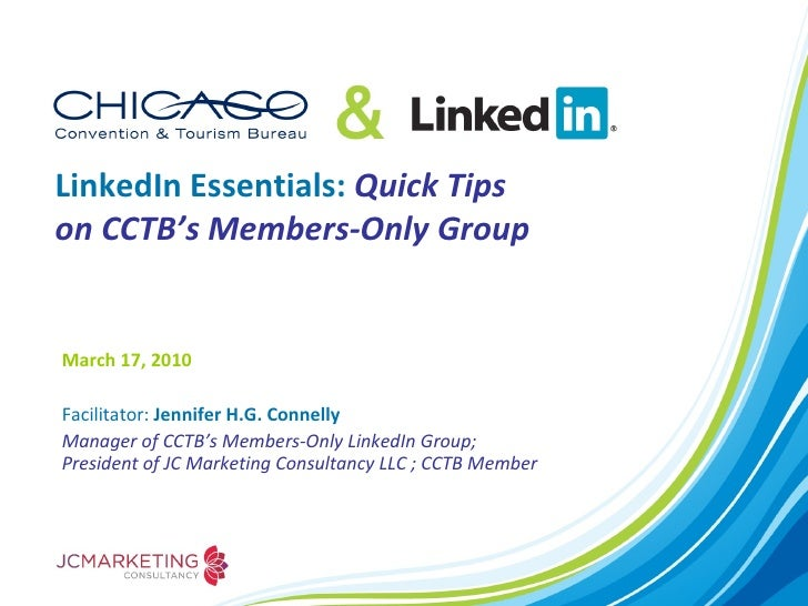 LinkedIn Essentials:  Quick Tips on CCTB's Members-Only Group March 17, 2010  Facilitator:  Jennifer H.G. Connelly Manager...