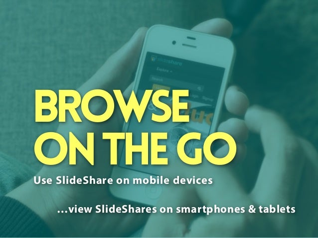 Browse on the go Use SlideShare on mobile devices …view SlideShares on smartphones & tablets