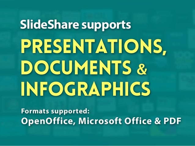 SlideShare supports  presentations, documents & infographics Formats supported:  OpenOffice, Microsoft Office & PDF