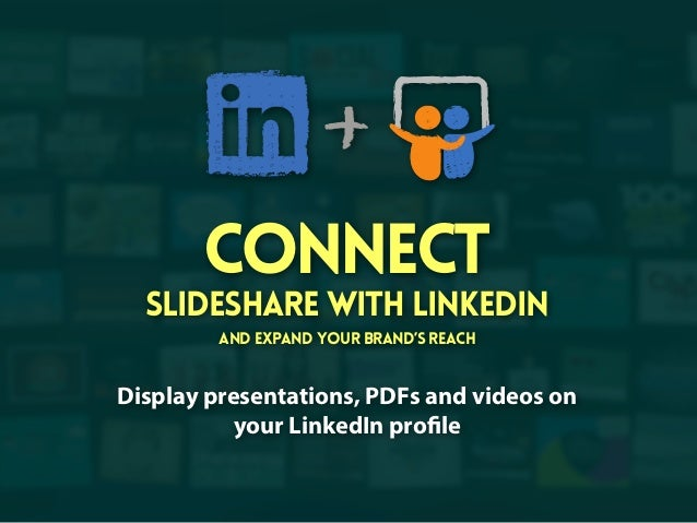 Connect  SlideShare with LinkedIn and expand your brand's reach  Display presentations, PDFs and videos on your LinkedIn p...