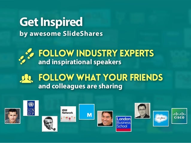 Get Inspired by awesome SlideShares  Follow industry experts and inspirational speakers  Follow what your friends and coll...