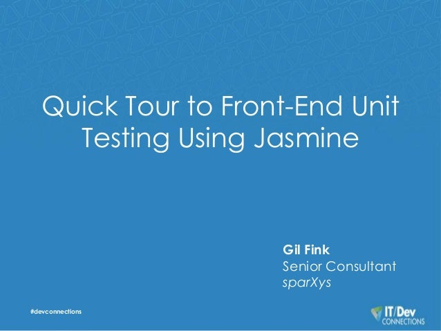 Quick Tour to Front-End Unit  Testing Using Jasmine  #devconnections  Gil Fink  Senior Consultant  sparXys