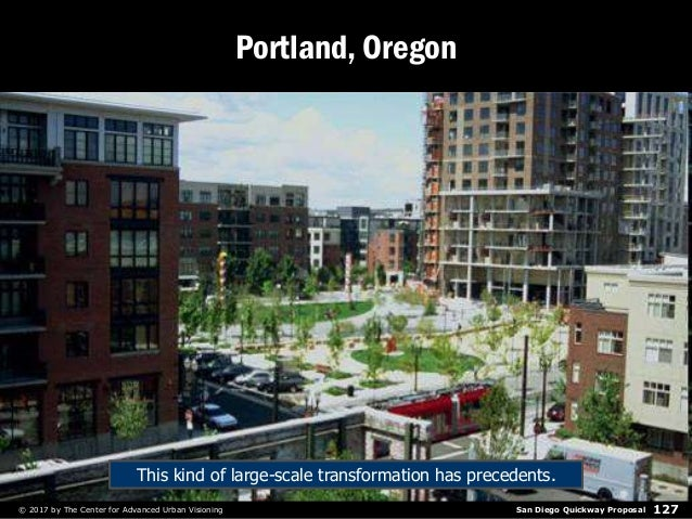 San Diego Quickway Proposal© 2017 by The Center for Advanced Urban Visioning 127 Portland, Oregon This kind of large-scale...