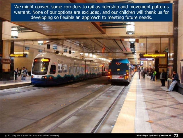 San Diego Quickway Proposal© 2017 by The Center for Advanced Urban Visioning 72 We might convert some corridors to rail as...