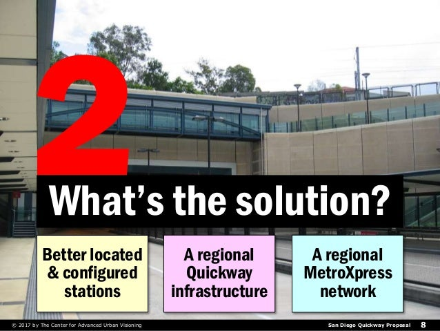 San Diego Quickway Proposal© 2017 by The Center for Advanced Urban Visioning 8 What's the solution? Better located & confi...