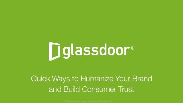 © Glassdoor, Inc. 2017 Quick Ways to Humanize Your Brand and Build Consumer Trust Glassdoor is a registered trademark of G...
