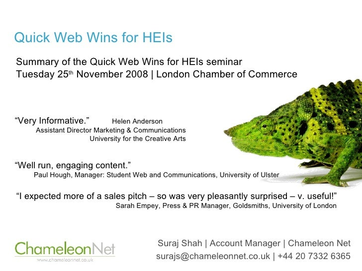 Quick Web Wins for HEIs Suraj Shah | Account Manager | Chameleon Net surajs@chameleonnet.co.uk | +44 20 7332 6365 Summary ...