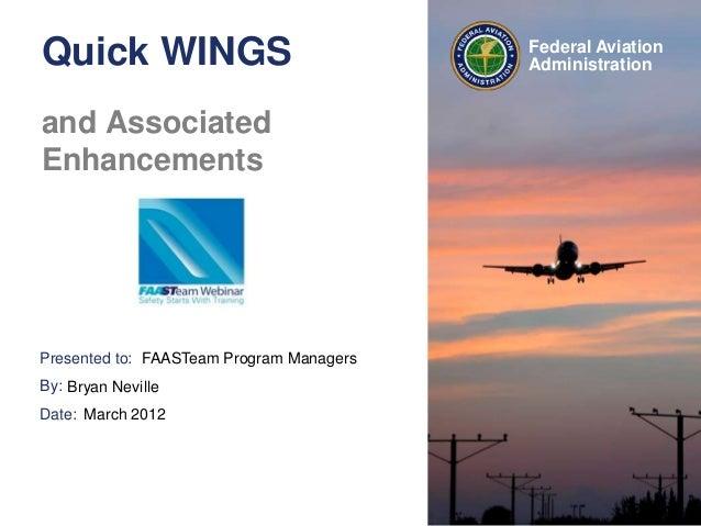 Presented to:By:Date:Federal AviationAdministrationQuick WINGSand AssociatedEnhancementsFAASTeam Program ManagersBryan Nev...