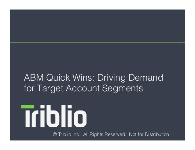 ABM Quick Wins: Driving Demand for Target Account Segments ! © Triblio Inc. All Rights Reserved. Not for Distribution!