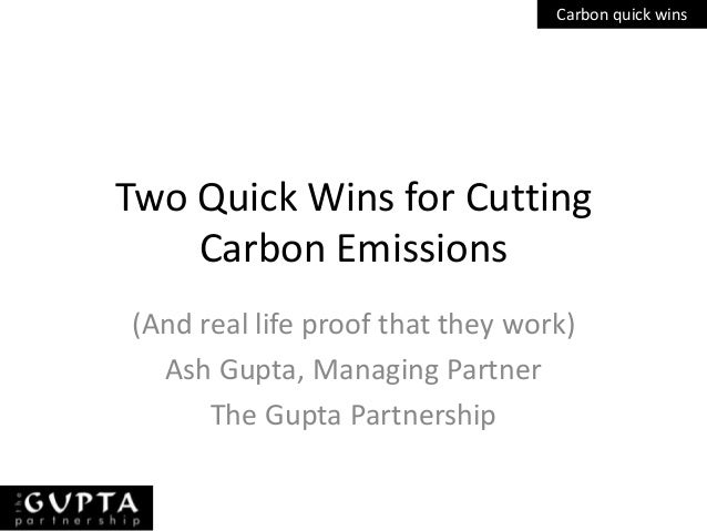 Carbon quick winsTwo Quick Wins for Cutting    Carbon Emissions(And real life proof that they work)  Ash Gupta, Managing P...