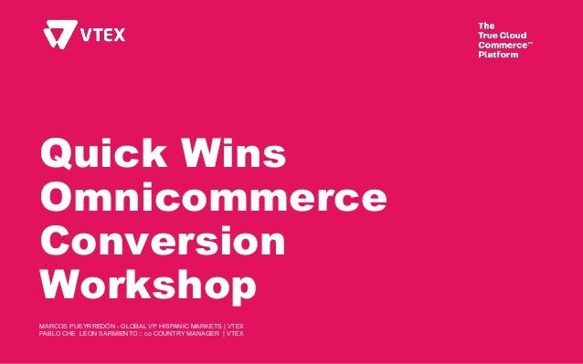 Quick Wins Omnicommerce Conversion Workshop MARCOS PUEYRREDÓN - GLOBAL VP HISPANIC MARKETS | VTEX PABLO CHE LEON SARMIENTO...