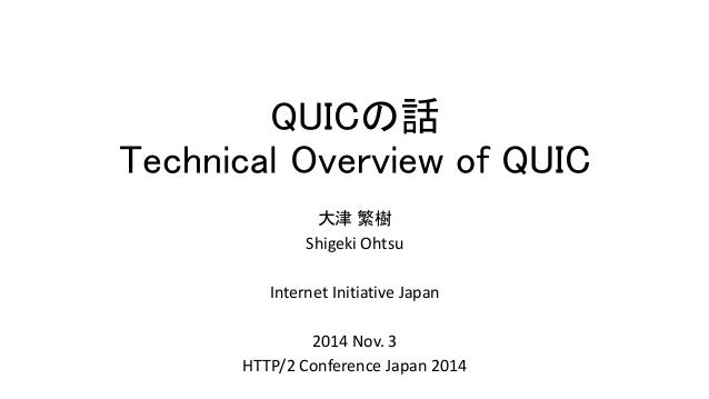 QUICの話 Technical Overview of QUIC  大津繁樹  Shigeki Ohtsu  InternetInitiative Japan  2014 Nov. 3  HTTP/2 Conference Japan 2014