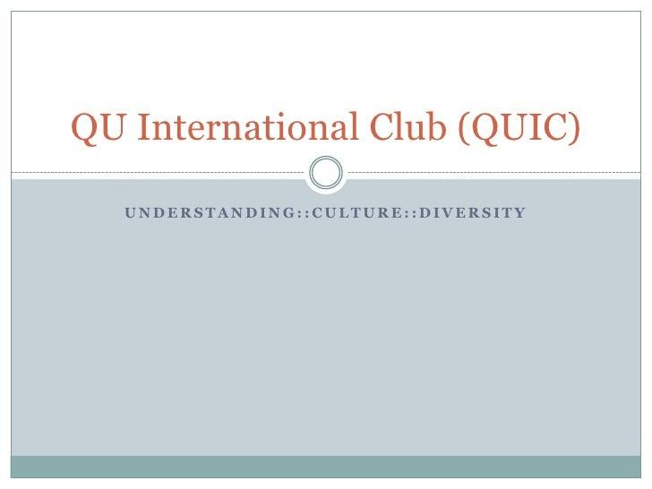 Understanding::Culture::Diversity<br />QU International Club (QUIC)<br />
