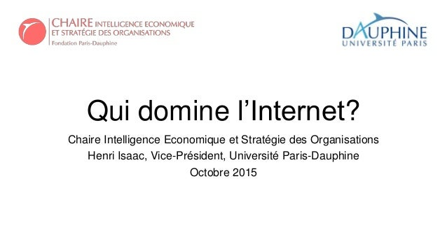 Qui domine l'Internet? Chaire Intelligence Economique et Stratégie des Organisations Henri Isaac, Vice-Président, Universi...