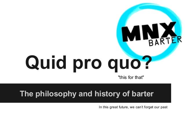 """Quid pro quo? """"this for that""""  The philosophy and history of barter In this great future, we can't forget our past"""
