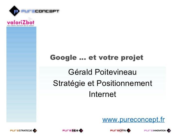 Google … et votre projet  Gérald Poitevineau Stratégie et Positionnement Internet www.pureconcept.fr