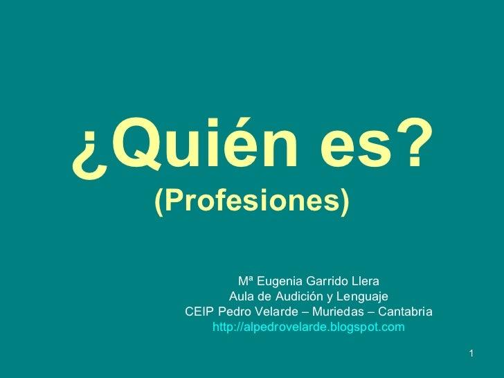 ¿Quién es? (Profesiones) Mª Eugenia Garrido Llera Aula de Audición y Lenguaje CEIP Pedro Velarde – Muriedas – Cantabria ht...