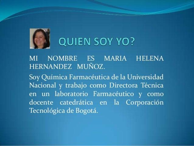 MI NOMBRE ES MARIA HELENA HERNANDEZ MUÑOZ. Soy Química Farmacéutica de la Universidad Nacional y trabajo como Directora Té...