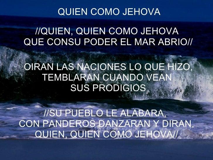 QUIEN COMO JEHOVA //QUIEN, QUIEN COMO JEHOVA  QUE CONSU PODER EL MAR ABRIO// OIRAN LAS NACIONES LO QUE HIZO, TEMBLARAN CUA...