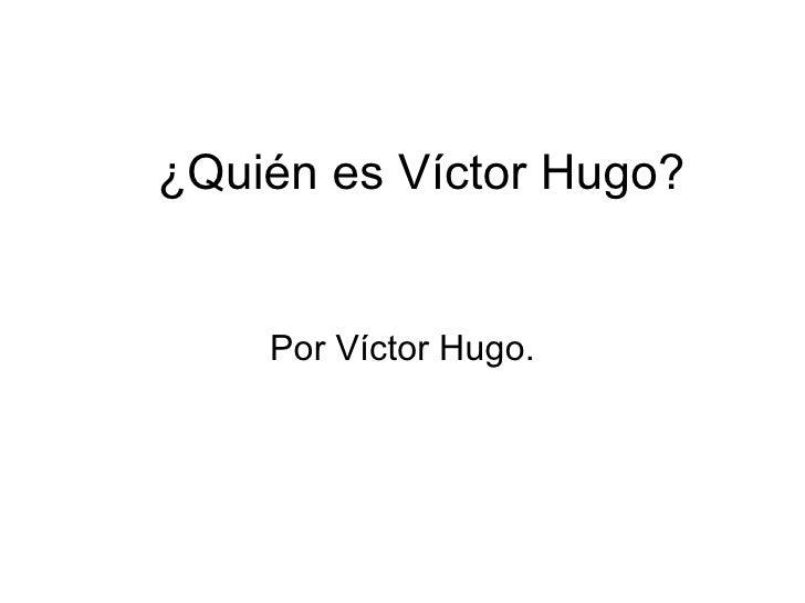 ¿Quién es Víctor Hugo? Por Víctor Hugo.