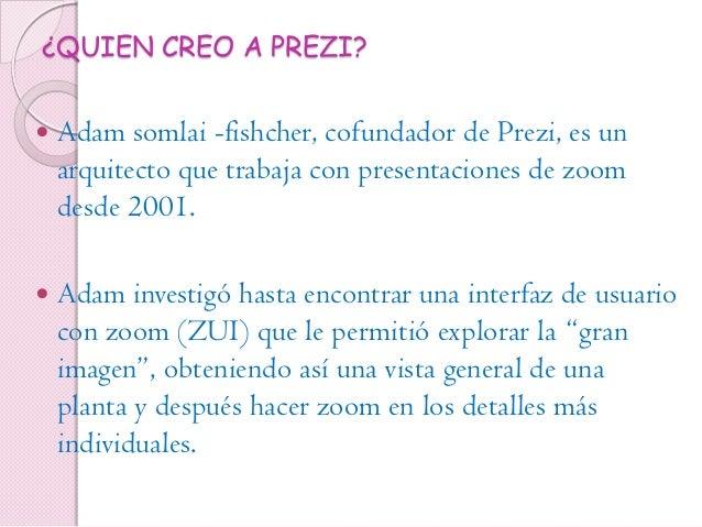 ¿QUIEN CREO A PREZI?  Adam somlai -fishcher, cofundador de Prezi, es un arquitecto que trabaja con presentaciones de zoom...