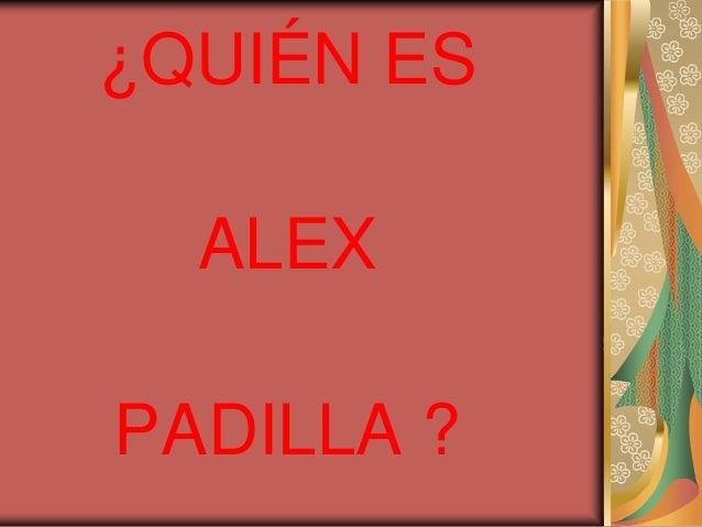 ¿QUIÉN ES ALEX PADILLA ?