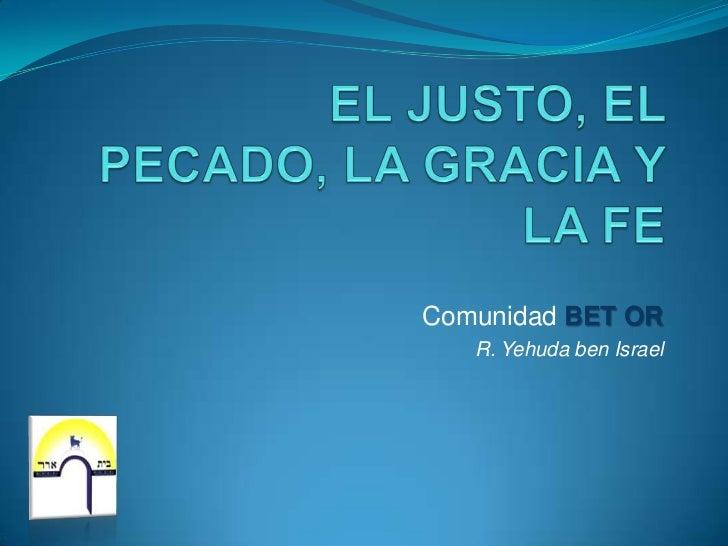EL JUSTO, EL PECADO, LA GRACIA Y LA FE<br />Comunidad BET OR<br />R. Yehuda ben Israel<br />