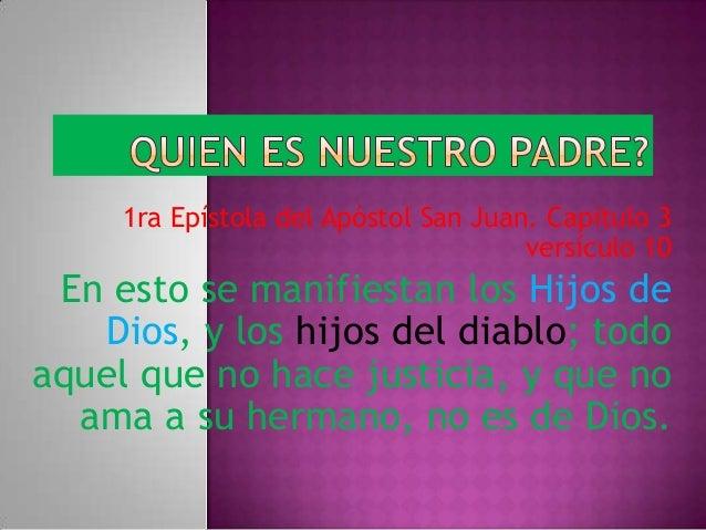 1ra Epístola del Apóstol San Juan. Capitulo 3versículo 10En esto se manifiestan los Hijos deDios, y los hijos del diablo; ...