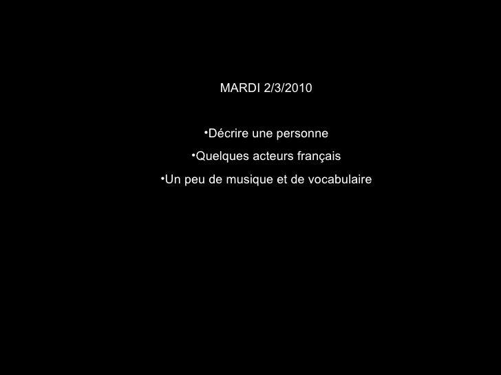 <ul><li>MARDI 2/3/2010 </li></ul><ul><li>Décrire une personne </li></ul><ul><li>Quelques acteurs français </li></ul><ul><l...