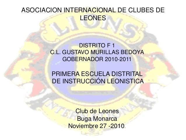 ASOCIACION INTERNACIONAL DE CLUBES DE LEONES DISTRITO F 1 C.L. GUSTAVO MURILLAS BEDOYA GOBERNADOR 2010-2011 PRIMERA ESCUEL...