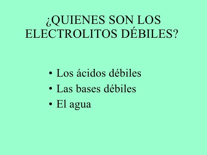 ¿QUIENES SON LOS ELECTROLITOS DÉBILES?  <ul><li>Los ácidos débiles  </li></ul><ul><li>Las bases débiles </li></ul><ul><li>...