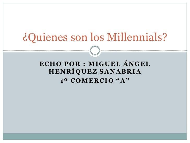 """¿Quienes son los Millennials?   ECHO POR : MIGUEL ÁNGEL     HENRÍQUEZ SANABRIA       1º COMERCIO """"A"""""""