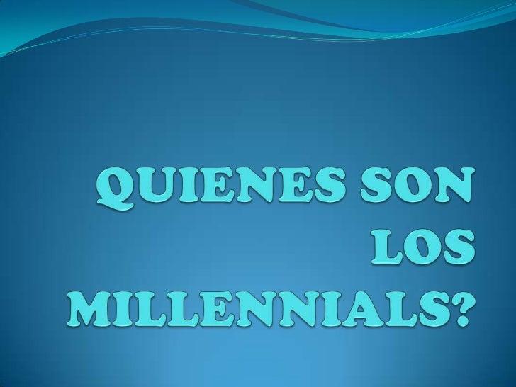 Los Millennials : Son aquellos jóvenes    nacidos con la década de los 80 (en general se habla de 1982 pero eso es una    ...