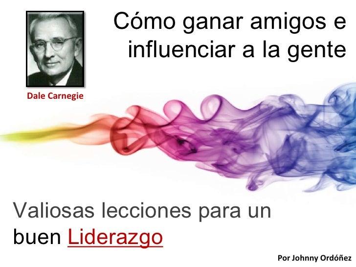 Cómo ganar amigos e                  influenciar a la gente Dale CarnegieValiosas lecciones para unbuen Liderazgo         ...